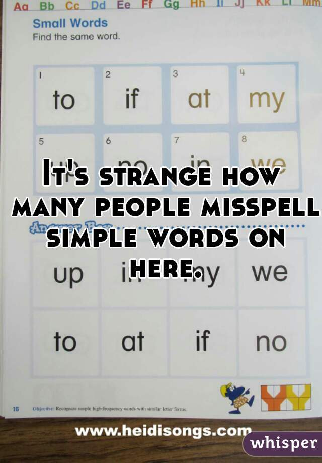 It's strange how many people misspell simple words on here.