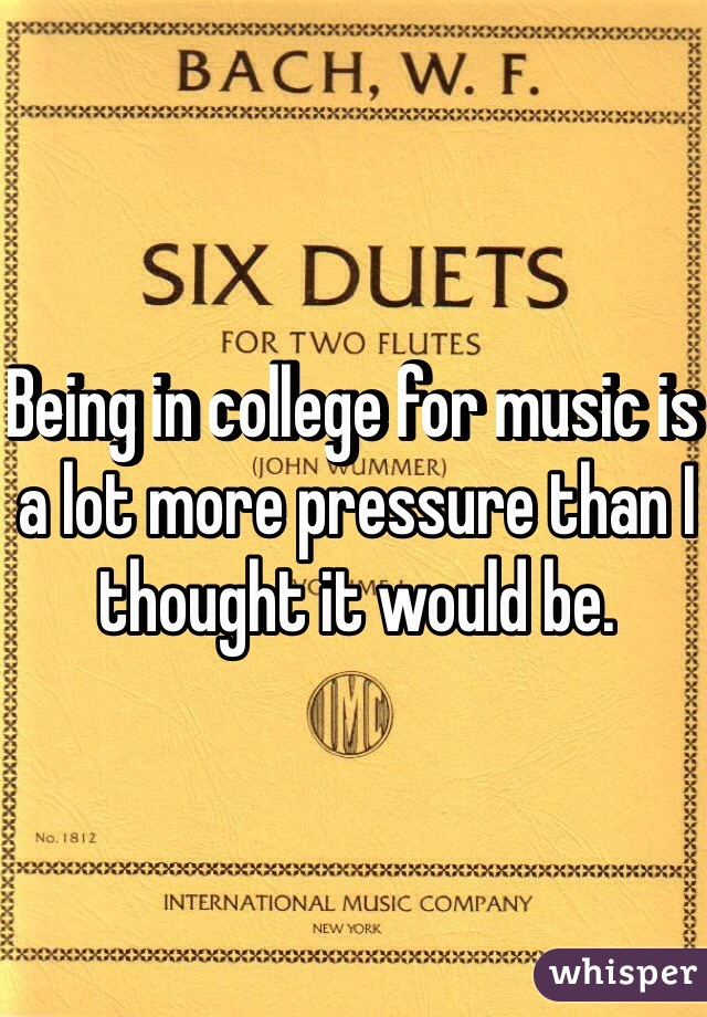 Being in college for music is a lot more pressure than I thought it would be.