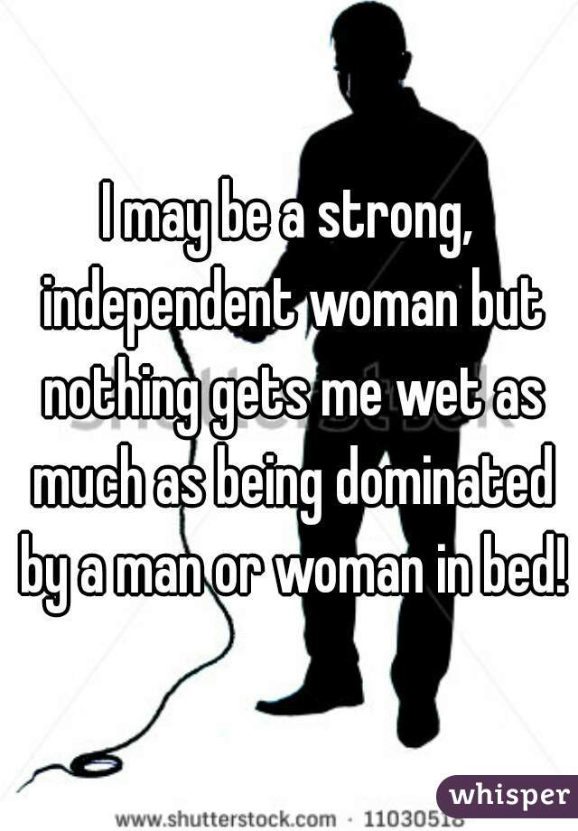 I may be a strong, independent woman but nothing gets me wet as much as being dominated by a man or woman in bed!