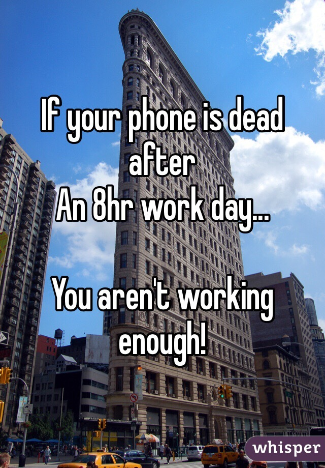 If your phone is dead after  An 8hr work day...  You aren't working enough!