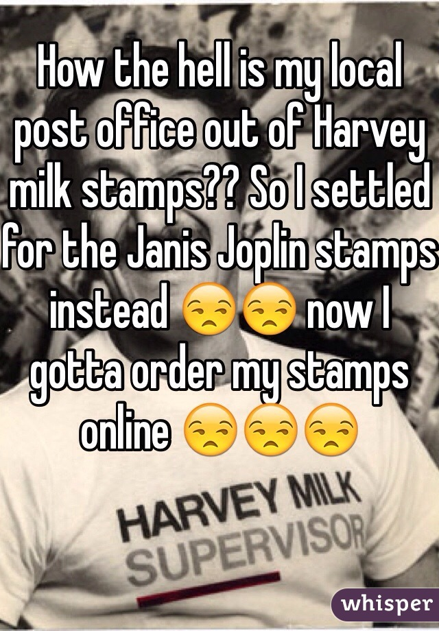 How the hell is my local post office out of Harvey milk stamps?? So I settled for the Janis Joplin stamps instead 😒😒 now I gotta order my stamps online 😒😒😒