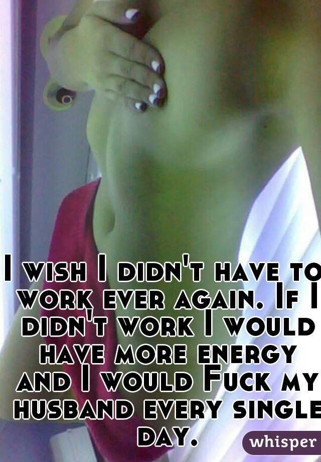 I wish I didn't have to work ever again. If I didn't work I would have more energy and I would Fuck my husband every single day.