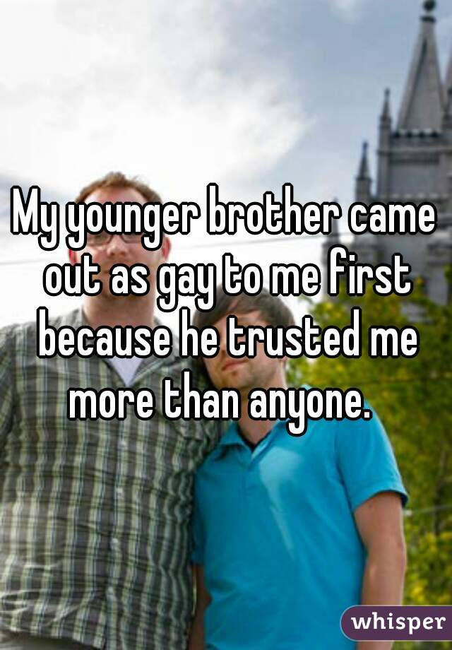 My younger brother came out as gay to me first because he trusted me more than anyone.