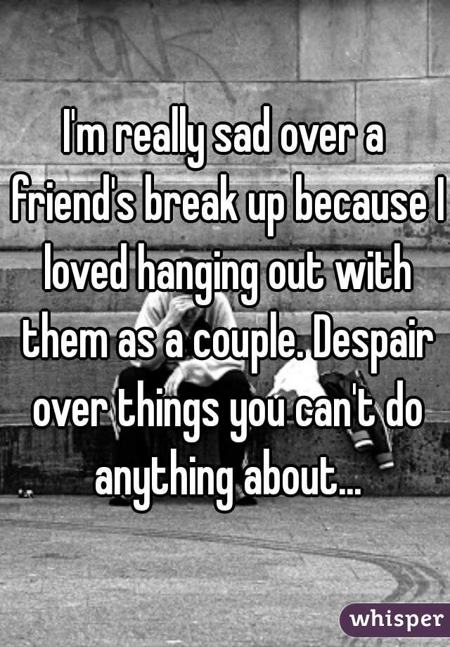 I'm really sad over a friend's break up because I loved hanging out with them as a couple. Despair over things you can't do anything about...