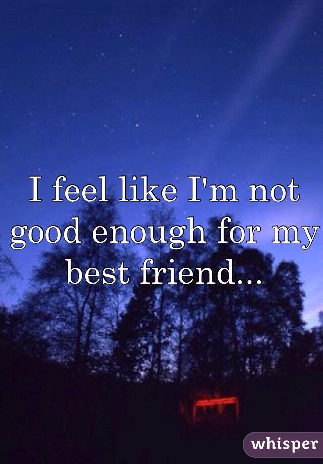 I feel like I'm not good enough for my best friend...