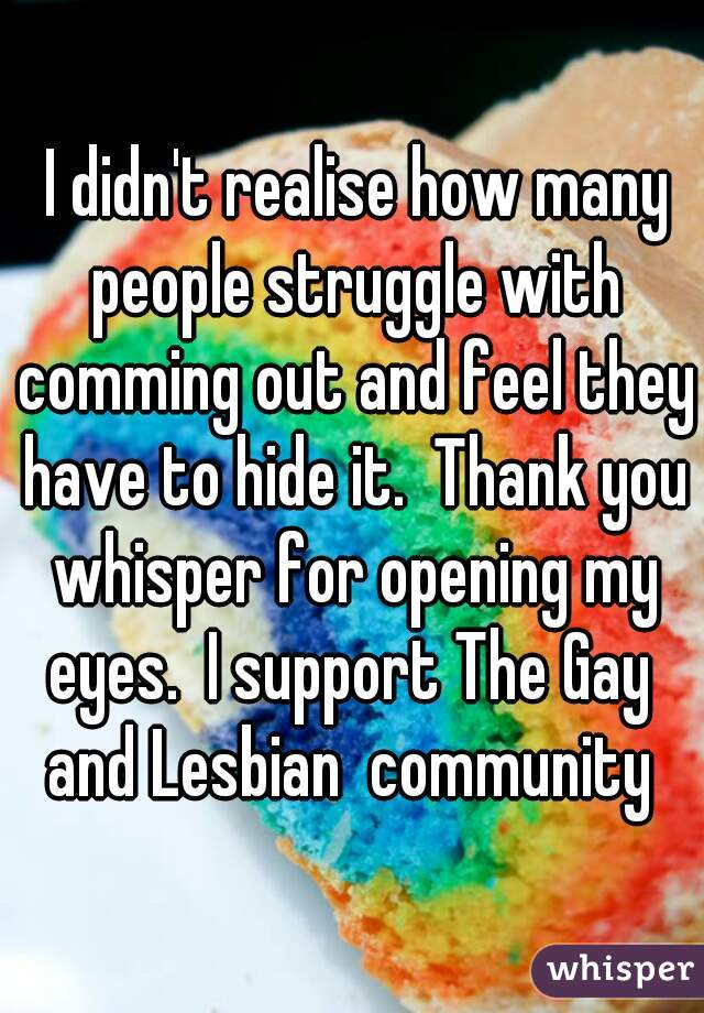 I didn't realise how many people struggle with comming out and feel they have to hide it.  Thank you whisper for opening my eyes.  I support The Gay  and Lesbian  community