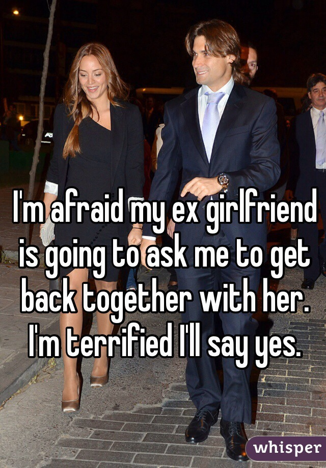 I'm afraid my ex girlfriend is going to ask me to get back together with her. I'm terrified I'll say yes.