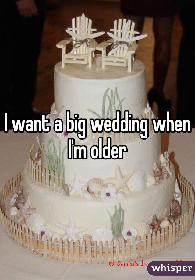 I want a big wedding when I'm older