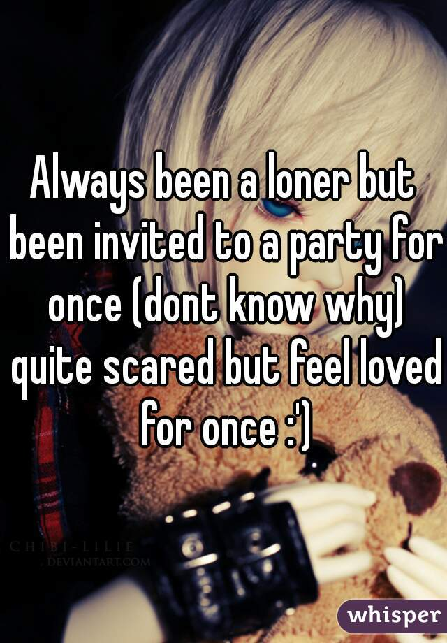 Always been a loner but been invited to a party for once (dont know why) quite scared but feel loved for once :')