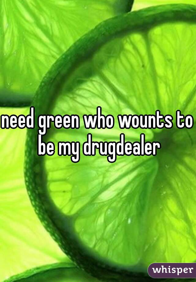 need green who wounts to be my drugdealer