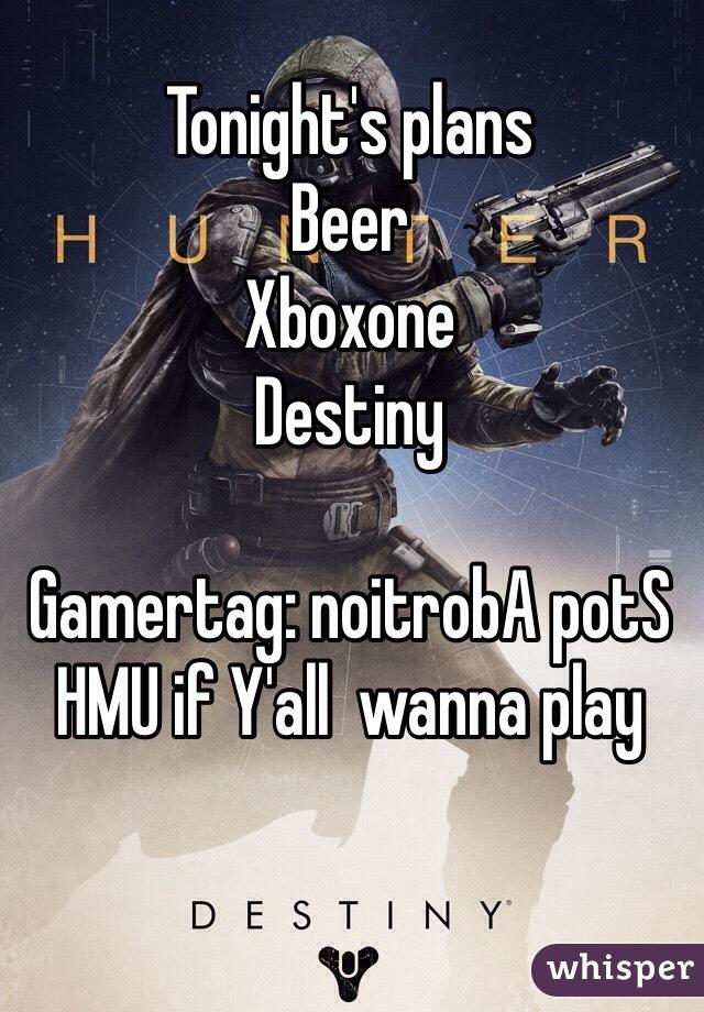 Tonight's plans Beer Xboxone Destiny   Gamertag: noitrobA potS  HMU if Y'all  wanna play