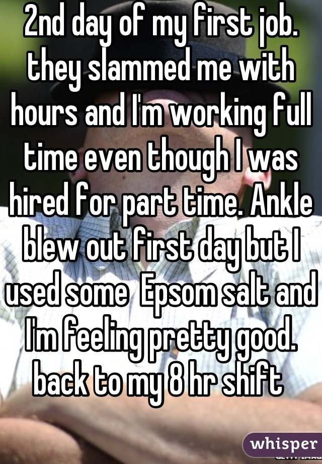 2nd day of my first job. they slammed me with hours and I'm working full time even though I was hired for part time. Ankle blew out first day but I used some  Epsom salt and I'm feeling pretty good. back to my 8 hr shift