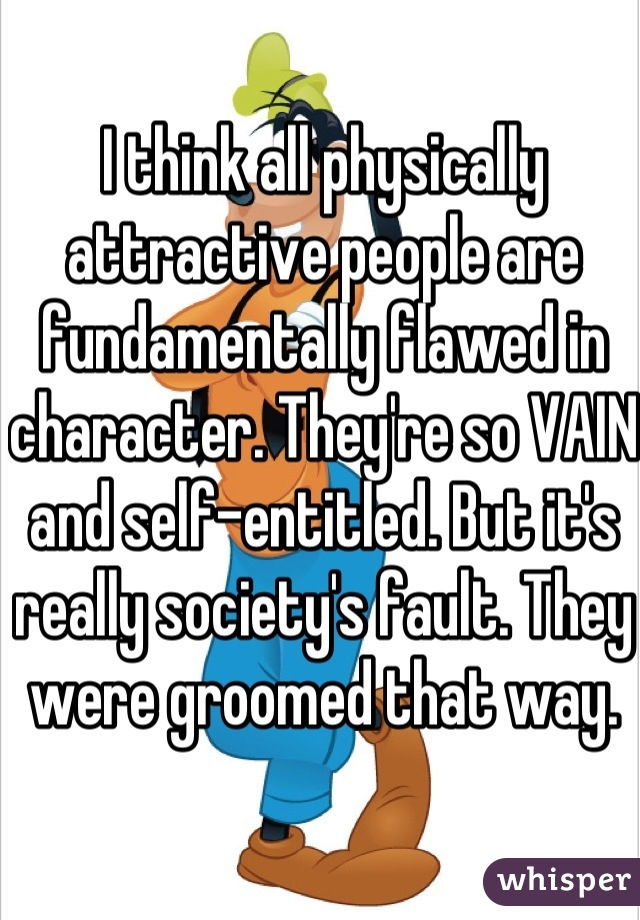 I think all physically attractive people are fundamentally flawed in character. They're so VAIN and self-entitled. But it's really society's fault. They were groomed that way.