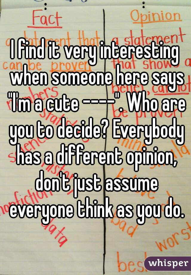 """I find it very interesting when someone here says """"I'm a cute ----"""". Who are you to decide? Everybody has a different opinion, don't just assume everyone think as you do."""