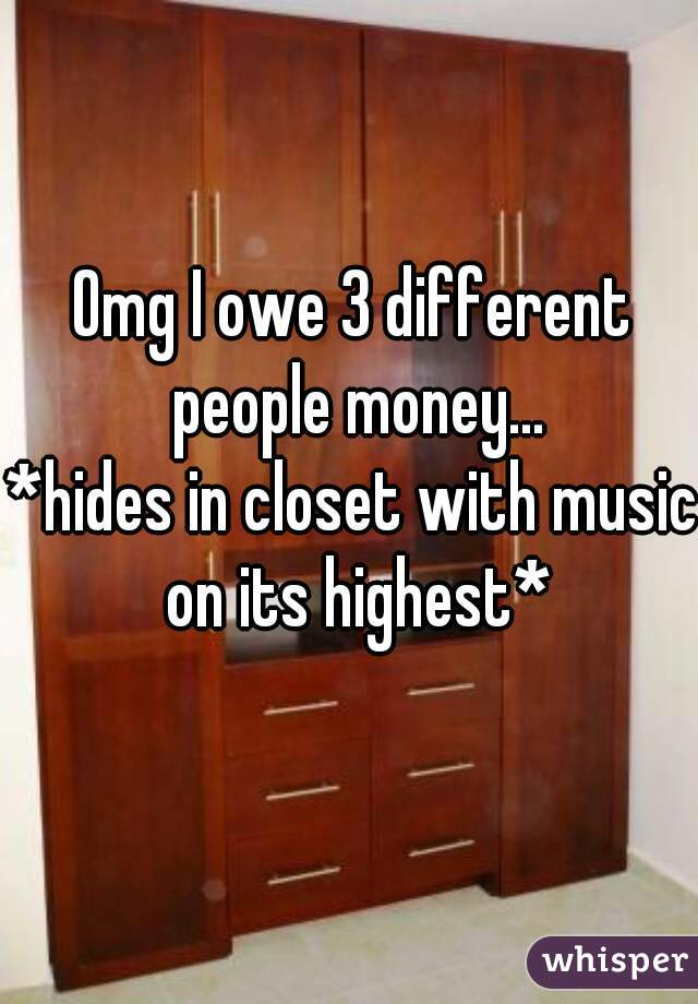 Omg I owe 3 different people money...  *hides in closet with music on its highest*