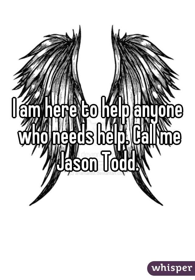I am here to help anyone who needs help. Call me Jason Todd.