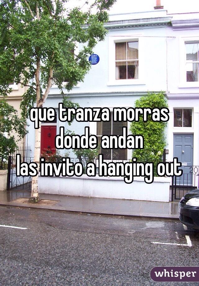 que tranza morras donde andan  las invito a hanging out