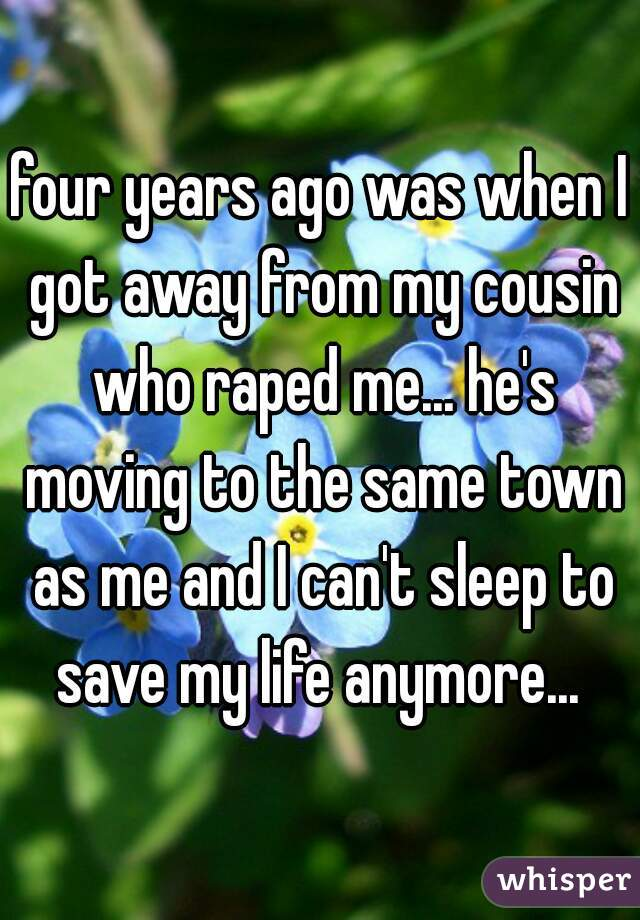 four years ago was when I got away from my cousin who raped me... he's moving to the same town as me and I can't sleep to save my life anymore...