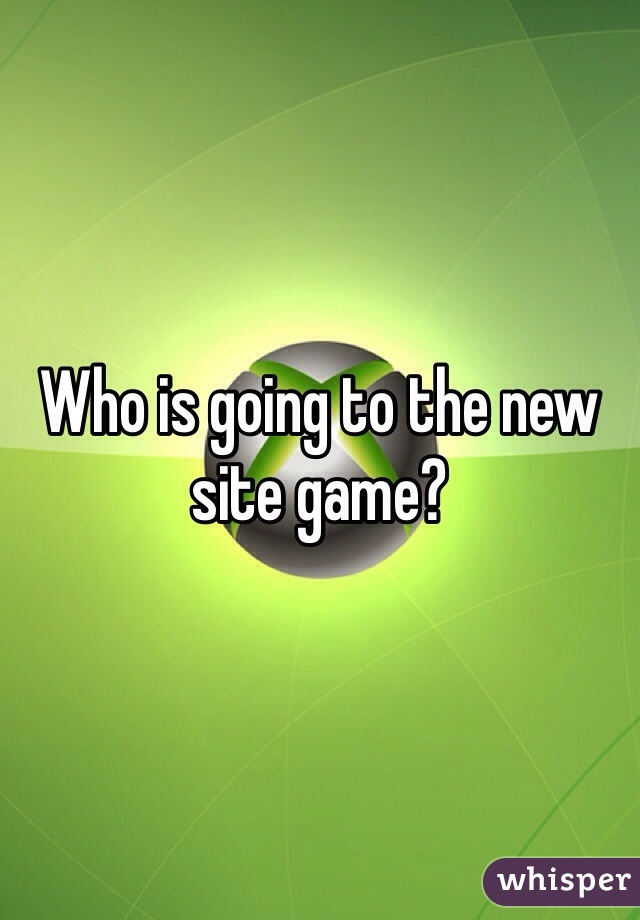 Who is going to the new site game?