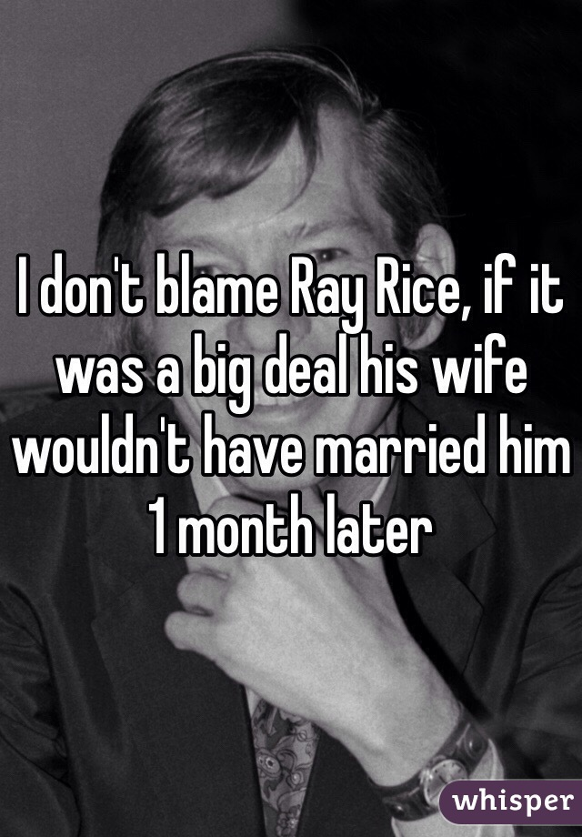 I don't blame Ray Rice, if it was a big deal his wife wouldn't have married him 1 month later