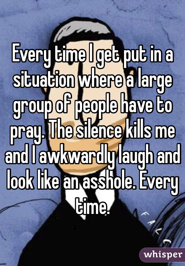 Every time I get put in a situation where a large group of people have to pray. The silence kills me and I awkwardly laugh and look like an asshole. Every time.