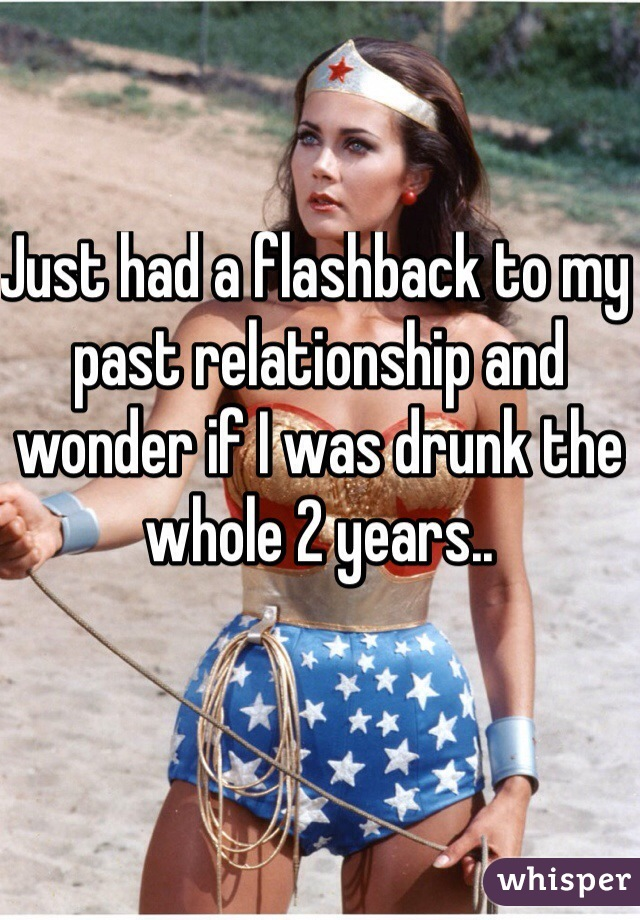Just had a flashback to my past relationship and wonder if I was drunk the whole 2 years..