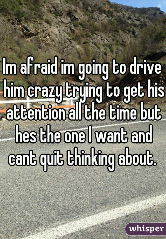 Im afraid im going to drive him crazy trying to get his attention all the time but hes the one I want and cant quit thinking about.