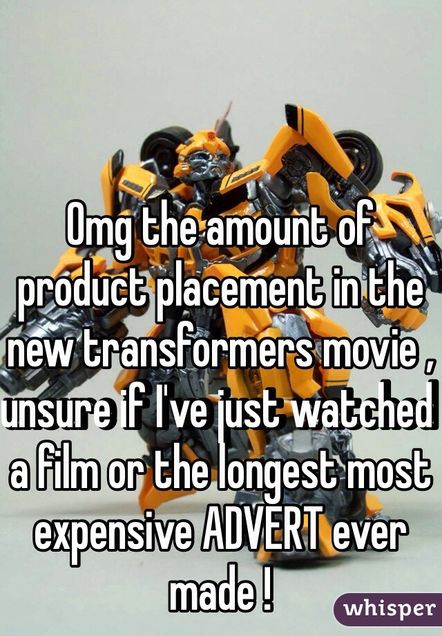 Omg the amount of product placement in the new transformers movie , unsure if I've just watched a film or the longest most expensive ADVERT ever made !