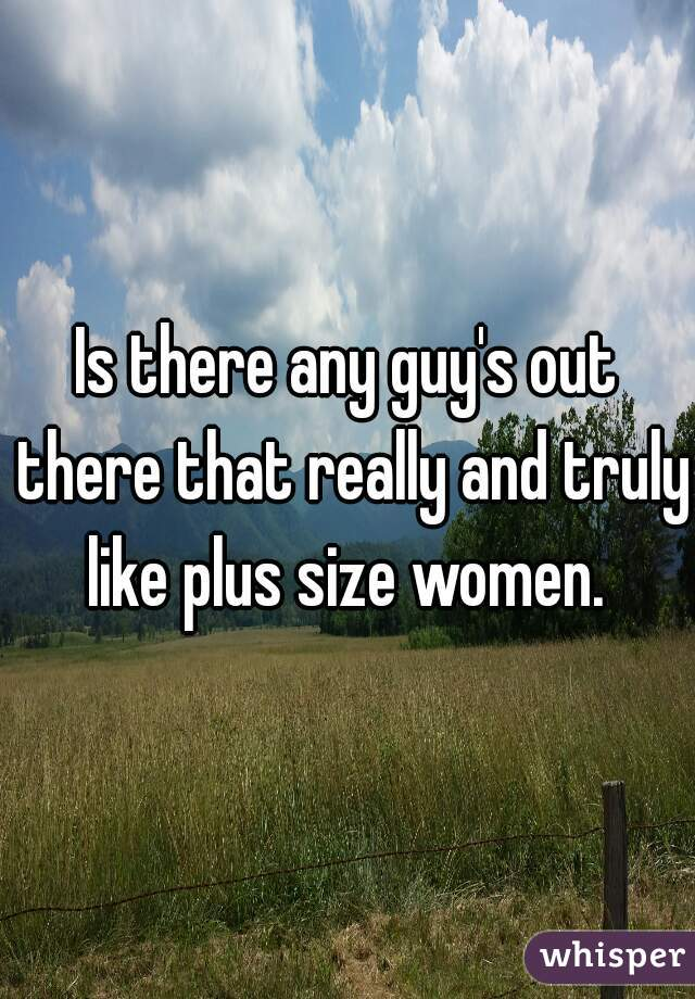 Is there any guy's out there that really and truly like plus size women.
