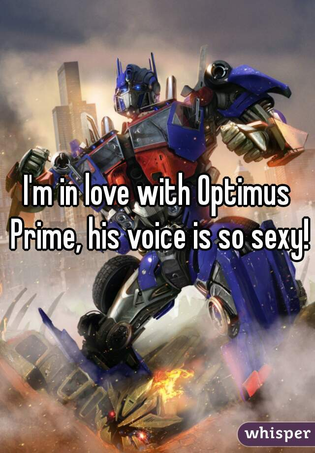 I'm in love with Optimus Prime, his voice is so sexy!