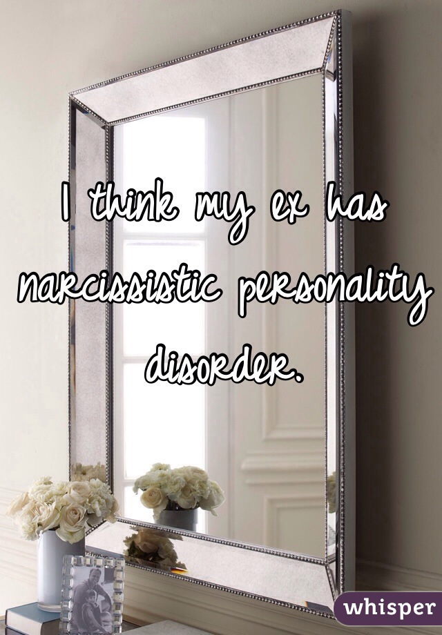 I think my ex has narcissistic personality disorder.