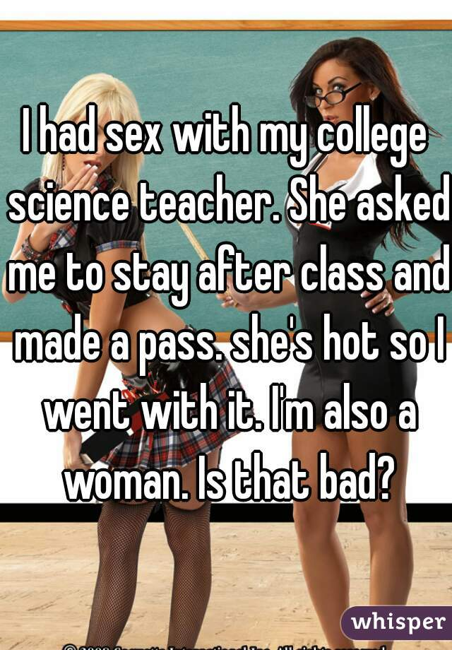 I had sex with my college science teacher. She asked me to stay after class and made a pass. she's hot so I went with it. I'm also a woman. Is that bad?