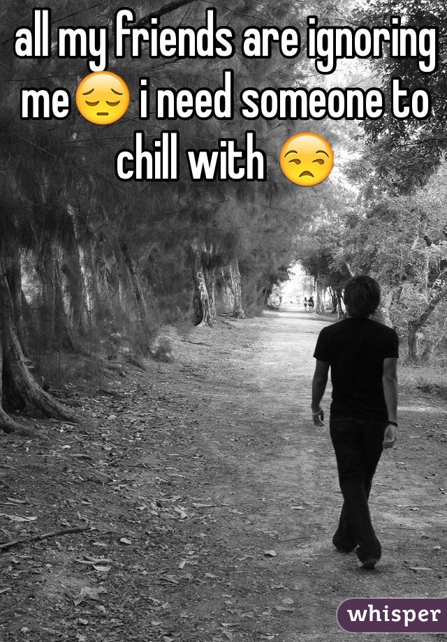 all my friends are ignoring me😔 i need someone to chill with 😒