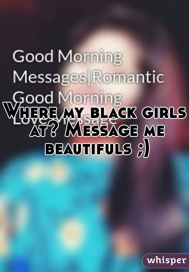 Where my black girls at? Message me beautifuls ;)