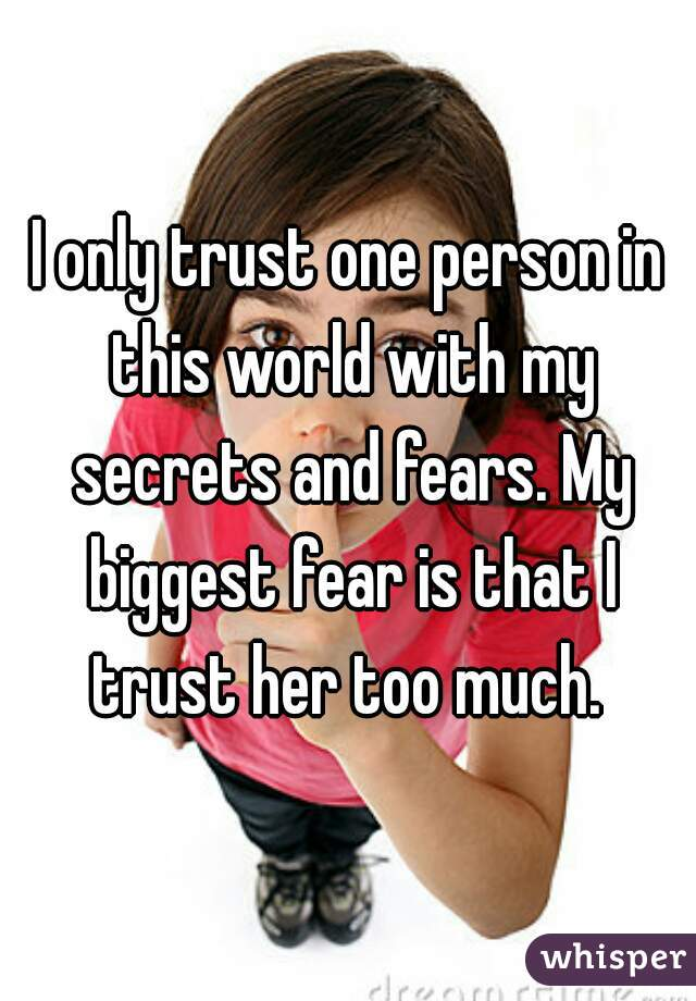 I only trust one person in this world with my secrets and fears. My biggest fear is that I trust her too much.