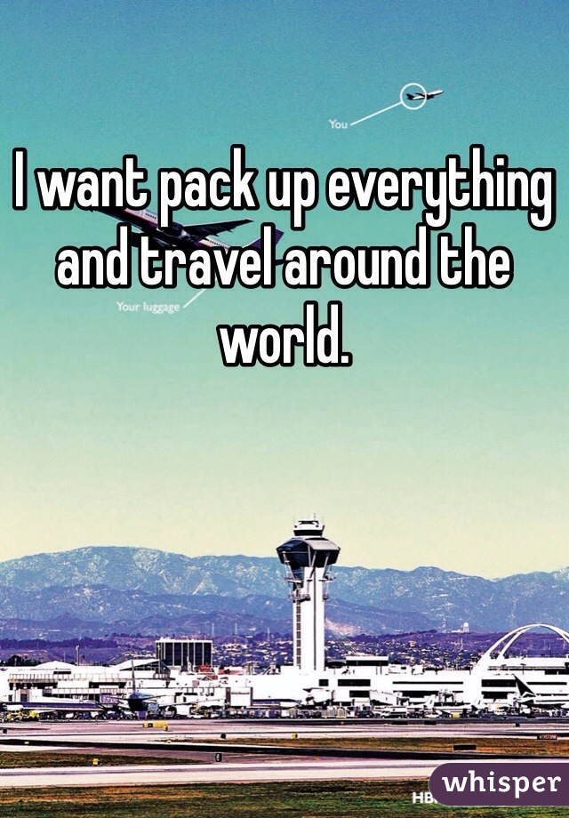 I want pack up everything and travel around the world.