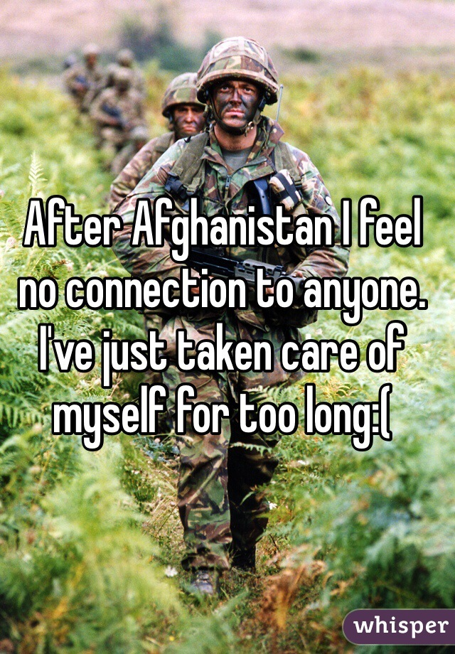 After Afghanistan I feel no connection to anyone. I've just taken care of myself for too long:(