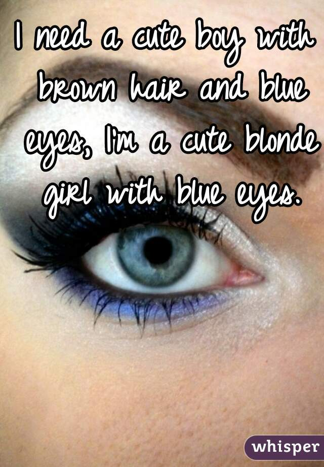 I need a cute boy with brown hair and blue eyes, I'm a cute blonde girl with blue eyes.