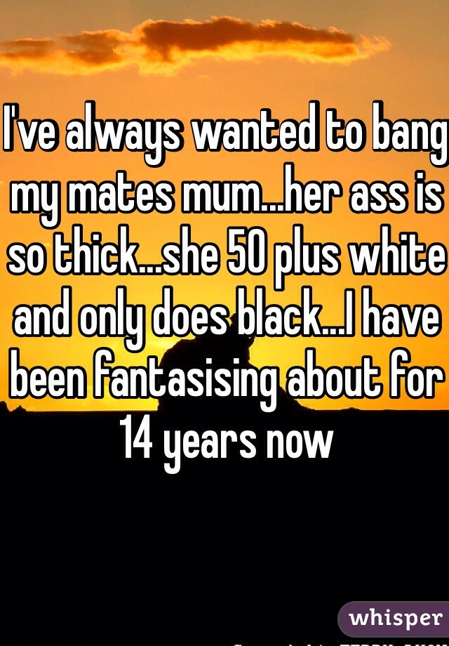I've always wanted to bang my mates mum...her ass is so thick...she 50 plus white and only does black...I have been fantasising about for 14 years now