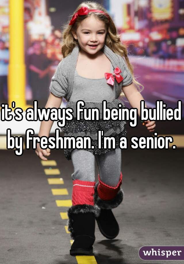 it's always fun being bullied by freshman. I'm a senior.