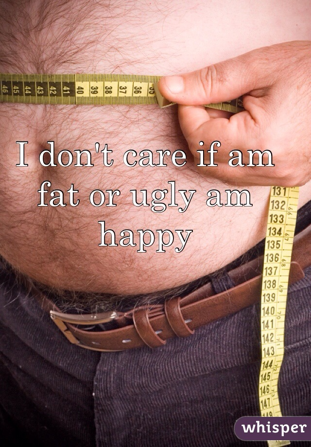 I don't care if am fat or ugly am happy