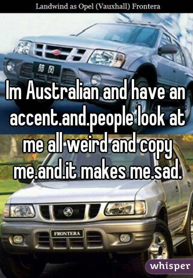 Im Australian and have an accent.and.people look at me all weird and copy me.and.it makes me.sad.