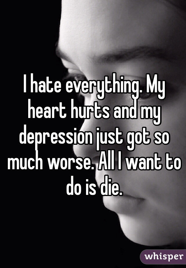 I hate everything. My heart hurts and my depression just got so much worse. All I want to do is die.