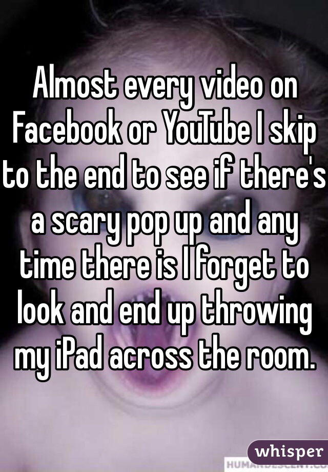 Almost every video on Facebook or YouTube I skip to the end to see if there's a scary pop up and any time there is I forget to look and end up throwing my iPad across the room.