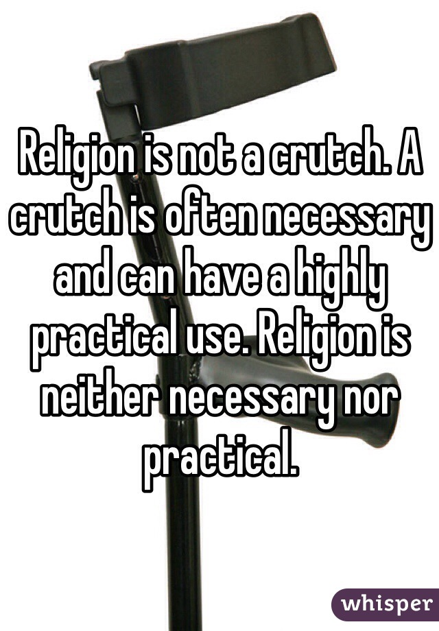 Religion is not a crutch. A crutch is often necessary and can have a highly practical use. Religion is neither necessary nor practical.