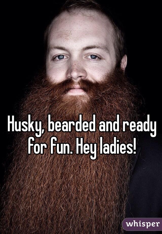 Husky, bearded and ready for fun. Hey ladies!