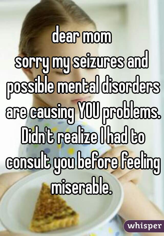 dear mom sorry my seizures and possible mental disorders are causing YOU problems. Didn't realize I had to consult you before feeling miserable.
