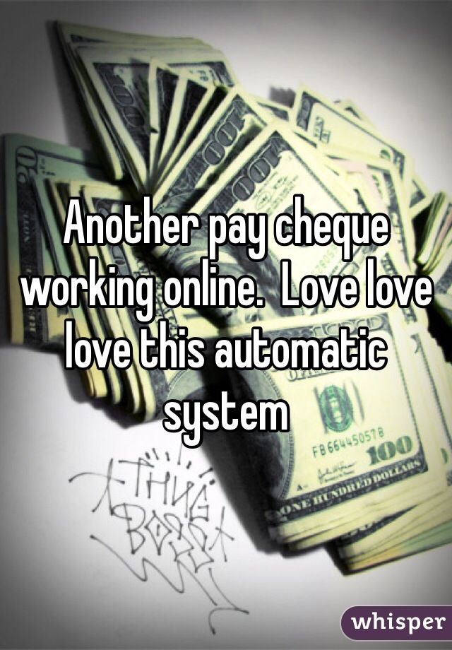 Another pay cheque working online.  Love love love this automatic system