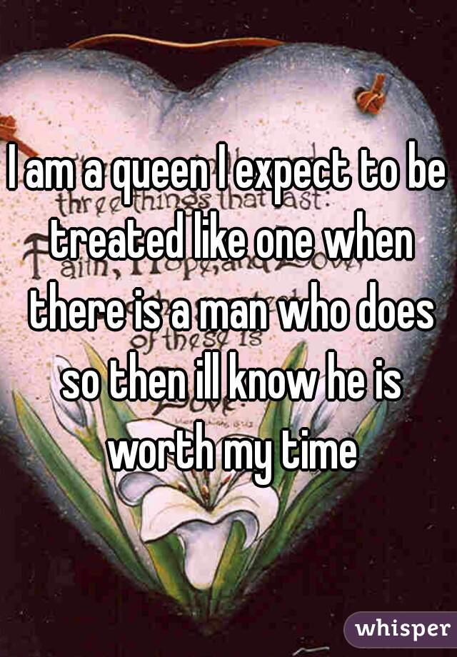 I am a queen I expect to be treated like one when there is a man who does so then ill know he is worth my time