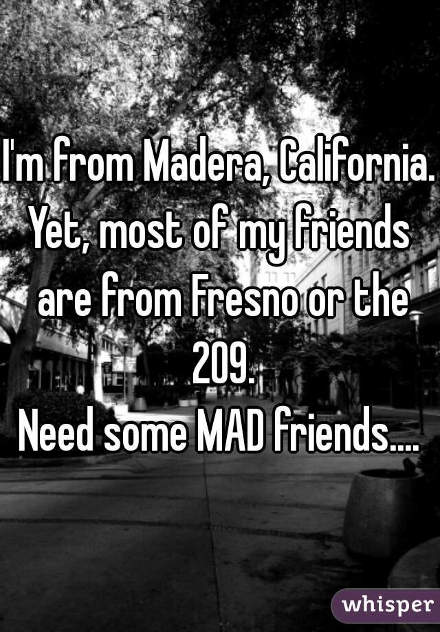 I'm from Madera, California.  Yet, most of my friends are from Fresno or the 209. Need some MAD friends....